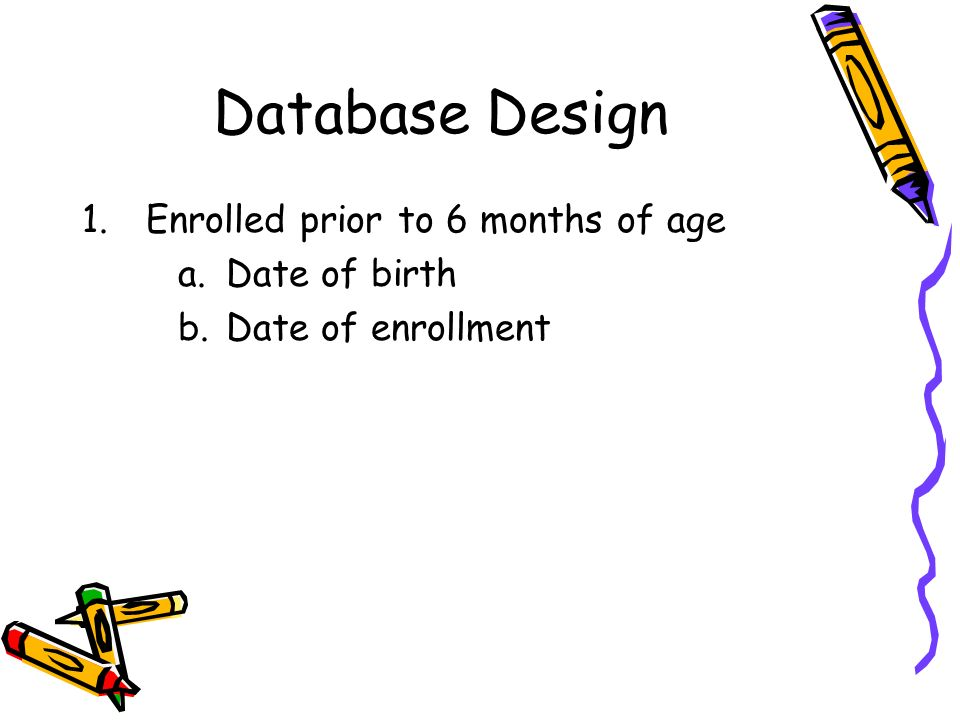 Database Design 1.Enrolled prior to 6 months of age a.Date of birth b.Date of enrollment