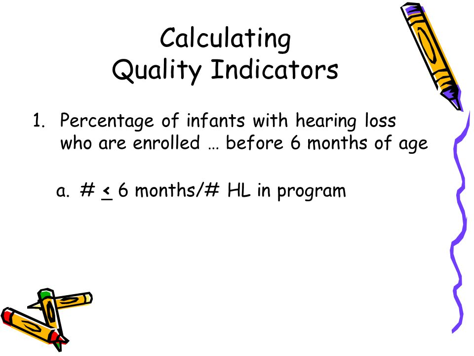 Calculating Quality Indicators 1.Percentage of infants with hearing loss who are enrolled … before 6 months of age a.# < 6 months/# HL in program