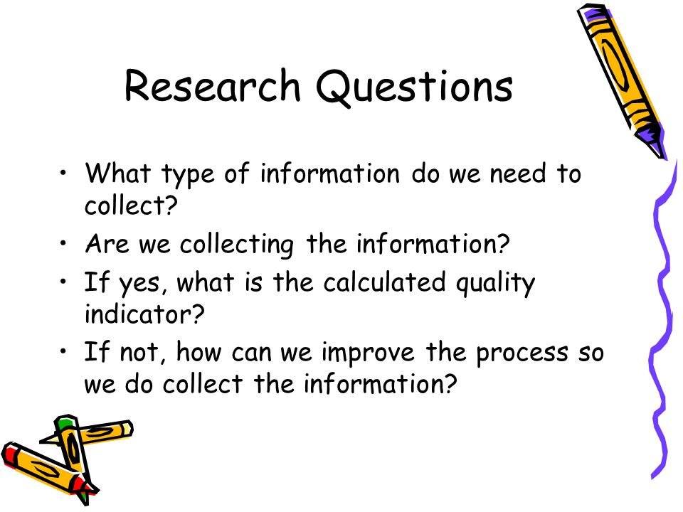 Research Questions What type of information do we need to collect.