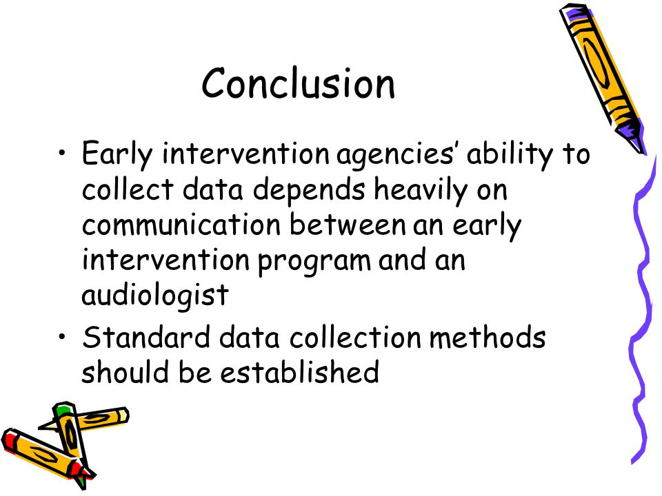 Conclusion Early intervention agencies ability to collect data depends heavily on communication between an early intervention program and an audiologi