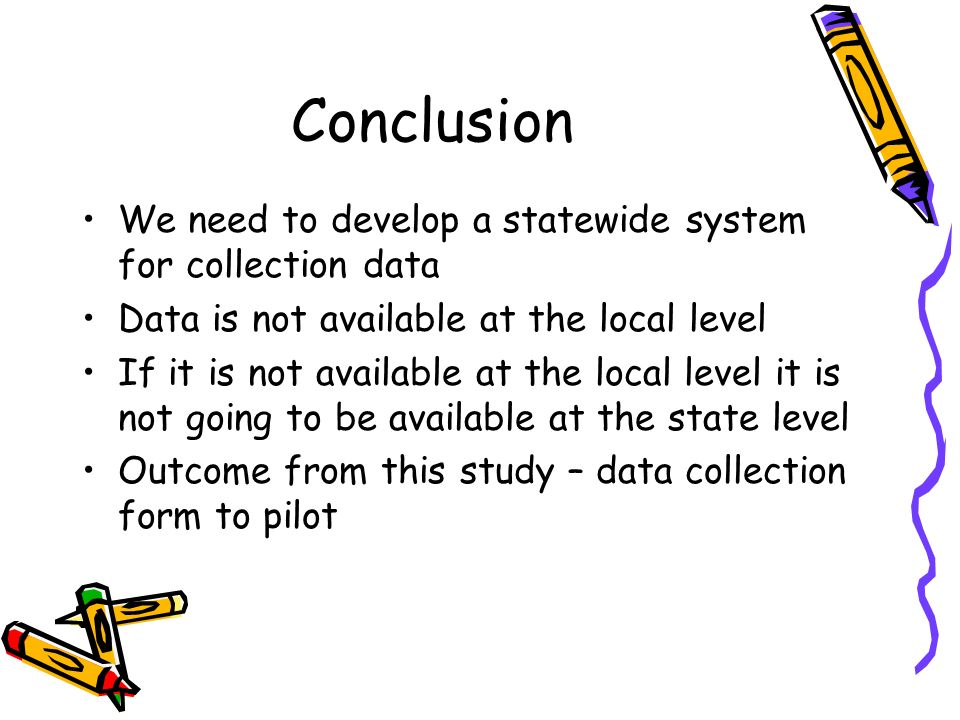 Conclusion We need to develop a statewide system for collection data Data is not available at the local level If it is not available at the local level it is not going to be available at the state level Outcome from this study – data collection form to pilot