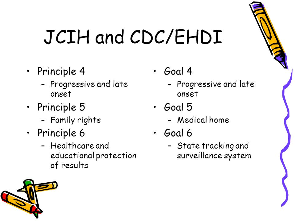 JCIH and CDC/EHDI Principle 4 –Progressive and late onset Principle 5 –Family rights Principle 6 –Healthcare and educational protection of results Goal 4 –Progressive and late onset Goal 5 –Medical home Goal 6 –State tracking and surveillance system
