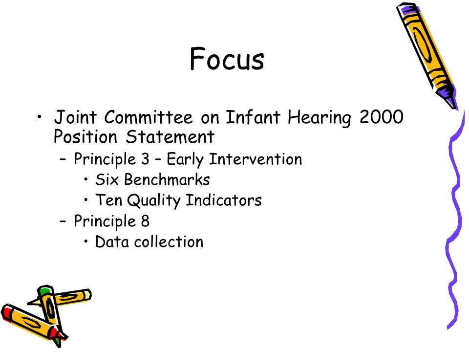 Focus Joint Committee on Infant Hearing 2000 Position Statement –Principle 3 – Early Intervention Six Benchmarks Ten Quality Indicators –Principle 8 Data collection
