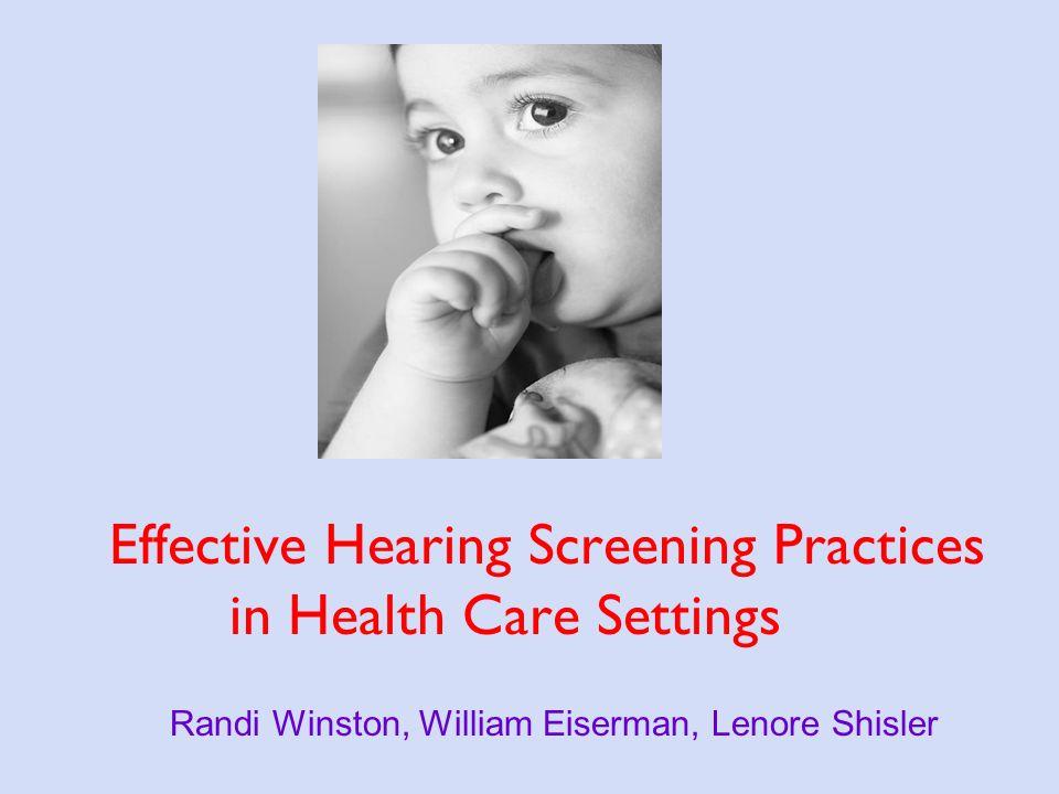 Effective Hearing Screening Practices in Health Care Settings Randi Winston, William Eiserman, Lenore Shisler