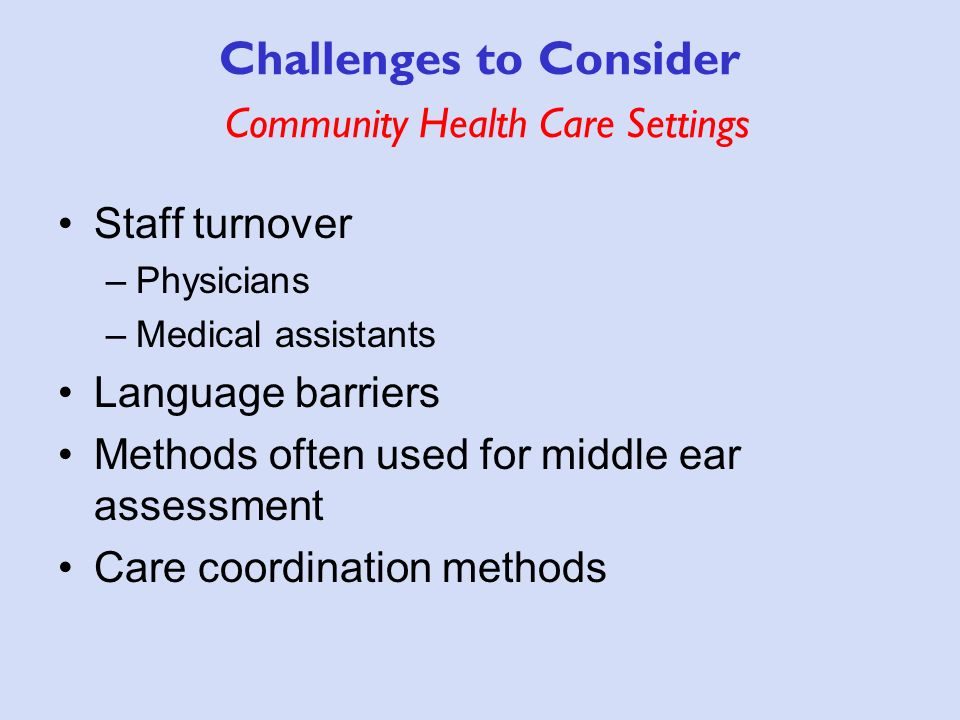 Challenges to Consider Community Health Care Settings Staff turnover –Physicians –Medical assistants Language barriers Methods often used for middle ear assessment Care coordination methods
