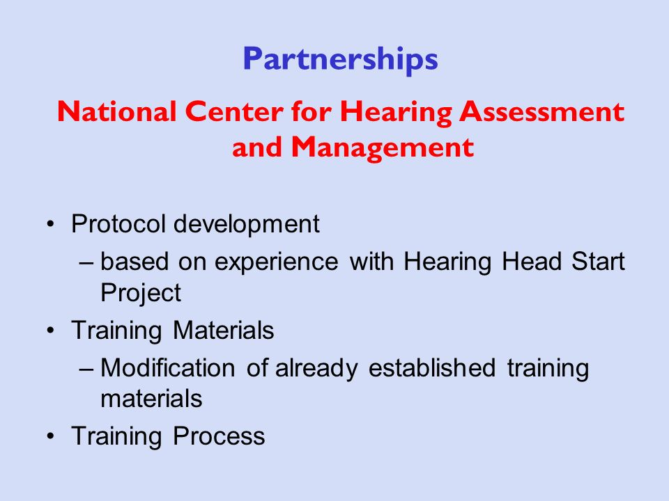 Partnerships National Center for Hearing Assessment and Management Protocol development –based on experience with Hearing Head Start Project Training Materials –Modification of already established training materials Training Process