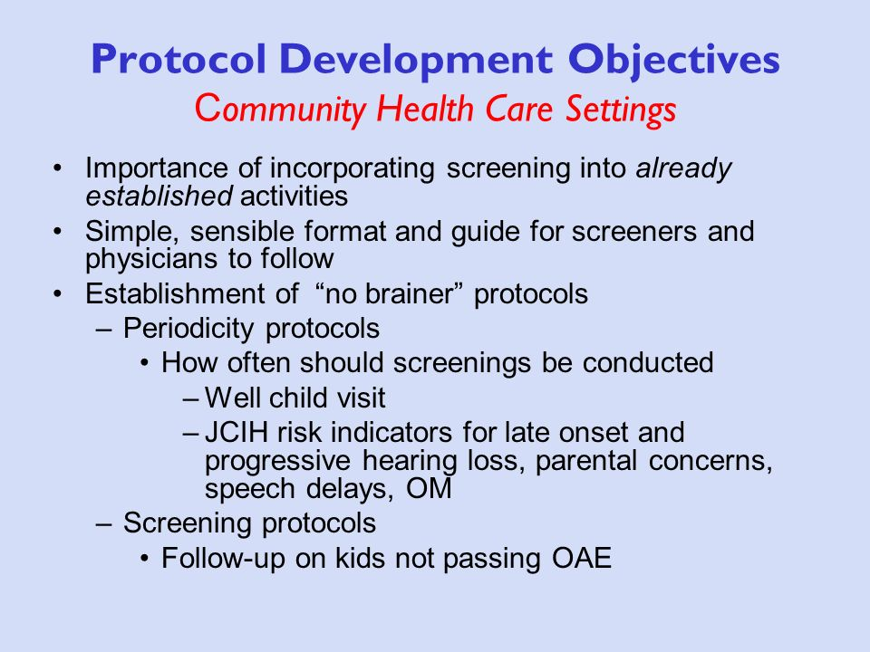 Protocol Development Objectives C ommunity Health Care Settings Importance of incorporating screening into already established activities Simple, sensible format and guide for screeners and physicians to follow Establishment of no brainer protocols –Periodicity protocols How often should screenings be conducted –Well child visit –JCIH risk indicators for late onset and progressive hearing loss, parental concerns, speech delays, OM –Screening protocols Follow-up on kids not passing OAE