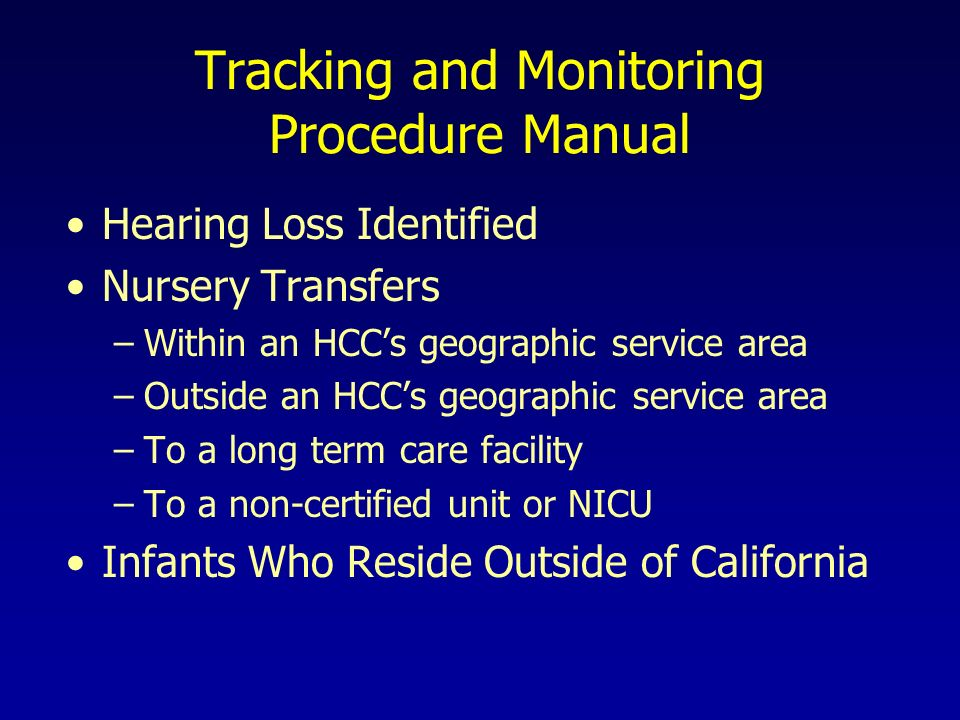Tracking and Monitoring Procedure Manual Hearing Loss Identified Nursery Transfers –Within an HCCs geographic service area –Outside an HCCs geographic service area –To a long term care facility –To a non-certified unit or NICU Infants Who Reside Outside of California