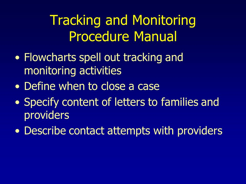 Tracking and Monitoring Procedure Manual Flowcharts spell out tracking and monitoring activities Define when to close a case Specify content of letters to families and providers Describe contact attempts with providers