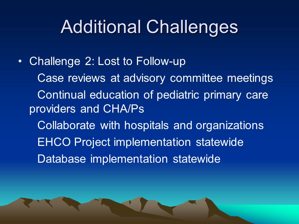 Additional Challenges Challenge 2: Lost to Follow-up Case reviews at advisory committee meetings Continual education of pediatric primary care providers and CHA/Ps Collaborate with hospitals and organizations EHCO Project implementation statewide Database implementation statewide