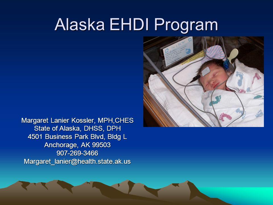Alaska EHDI Program Margaret Lanier Kossler, MPH,CHES State of Alaska, DHSS, DPH 4501 Business Park Blvd, Bldg L Anchorage, AK 99503 907-269-3466Margaret_lanier@health.state.ak.us