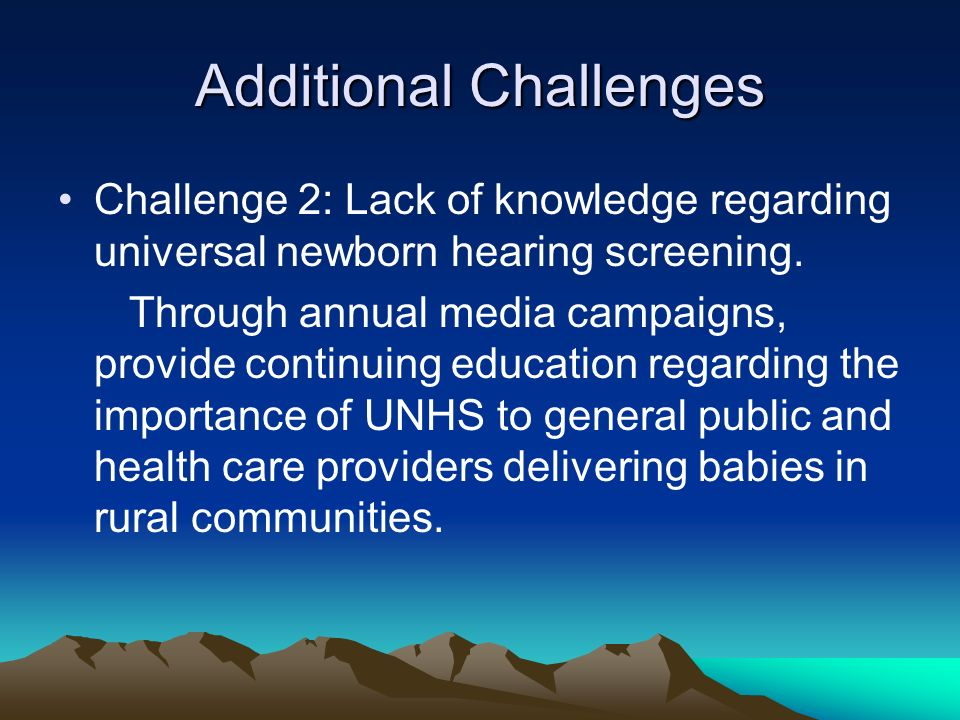 Additional Challenges Challenge 2: Lack of knowledge regarding universal newborn hearing screening.