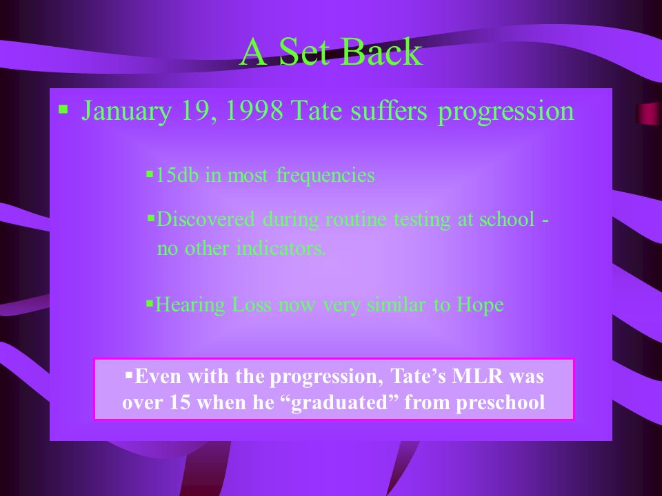 A Set Back January 19, 1998 Tate suffers progression 15db in most frequencies Discovered during routine testing at school - no other indicators. Heari
