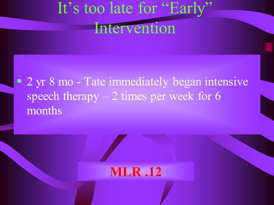 Its too late for Early Intervention 2 yr 8 mo - Tate immediately began intensive speech therapy – 2 times per week for 6 months MLR.12