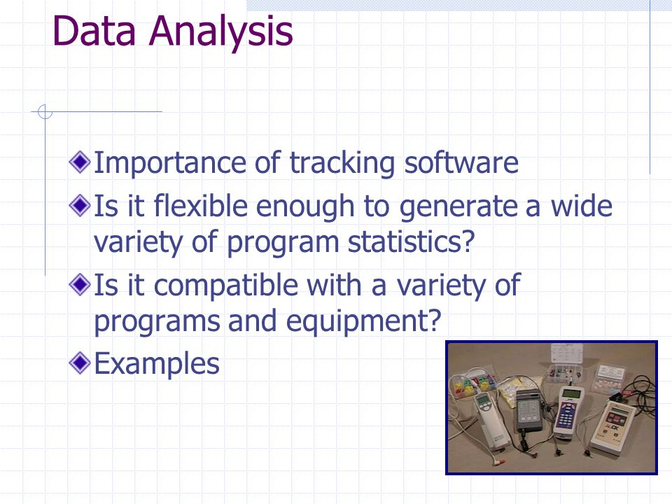 Data Analysis Importance of tracking software Is it flexible enough to generate a wide variety of program statistics.
