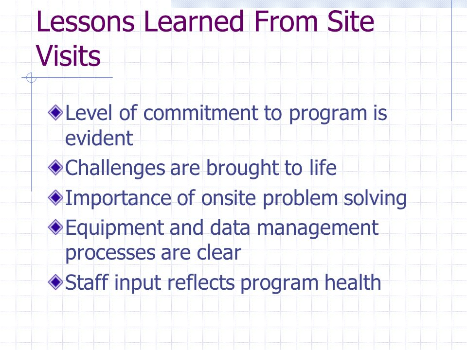 Lessons Learned From Site Visits Level of commitment to program is evident Challenges are brought to life Importance of onsite problem solving Equipme