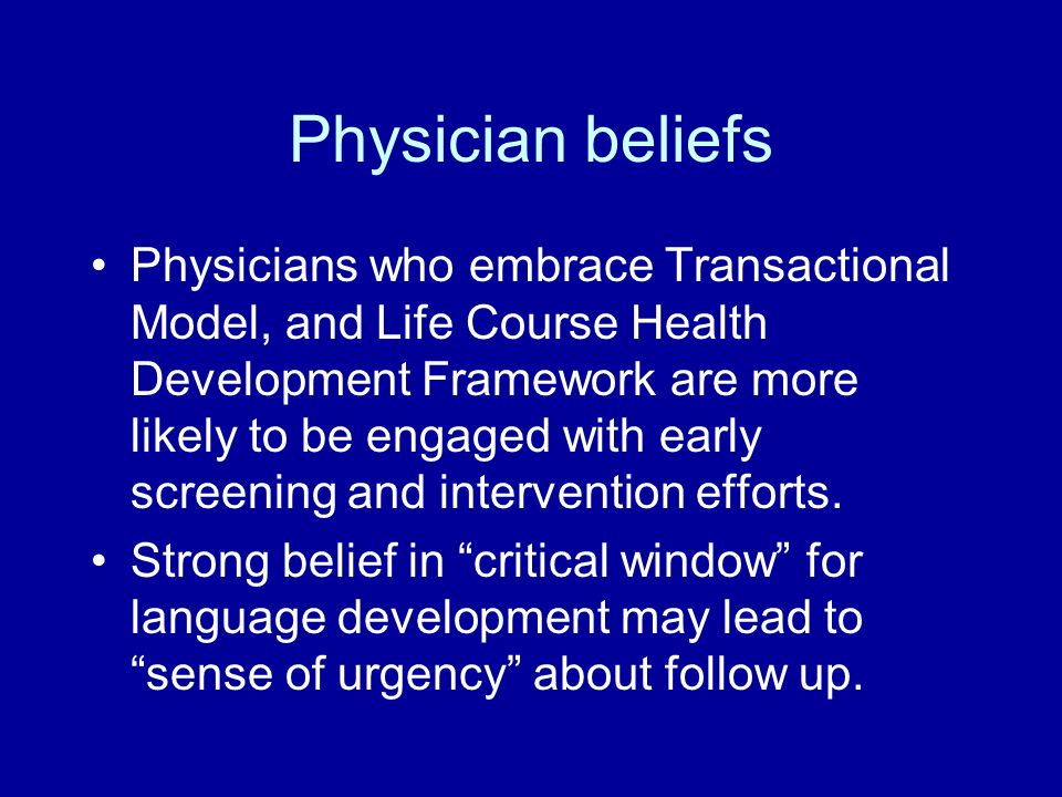 Physician beliefs Physicians who embrace Transactional Model, and Life Course Health Development Framework are more likely to be engaged with early screening and intervention efforts.