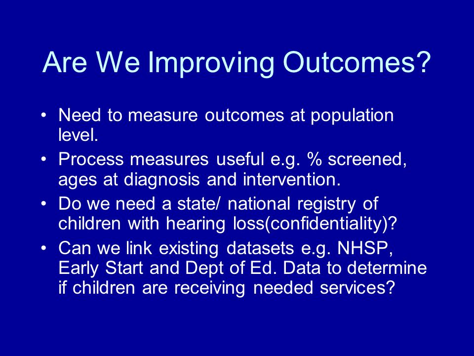 Are We Improving Outcomes. Need to measure outcomes at population level.
