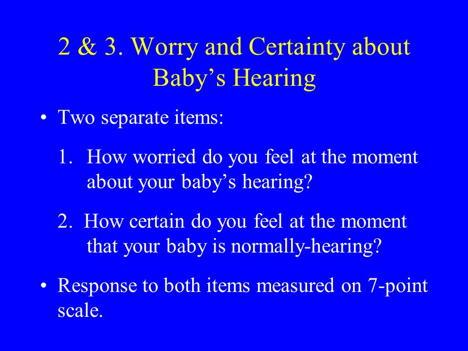 2 & 3. Worry and Certainty about Babys Hearing Two separate items: 1.How worried do you feel at the moment about your babys hearing? 2. How certain do