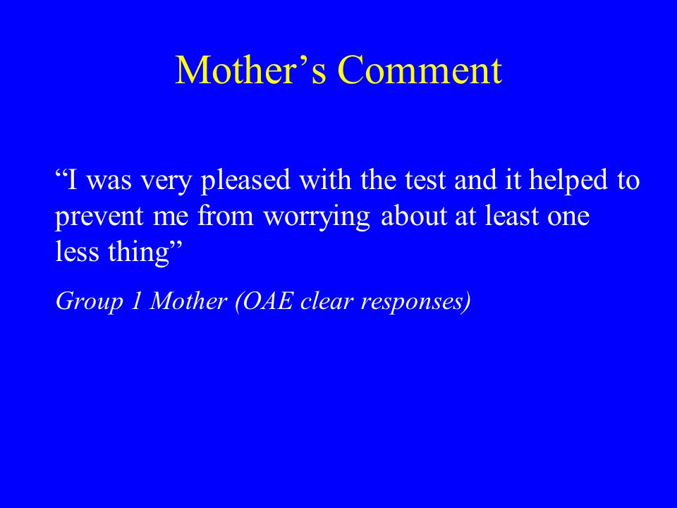 Mothers Comment I was very pleased with the test and it helped to prevent me from worrying about at least one less thing Group 1 Mother (OAE clear responses)