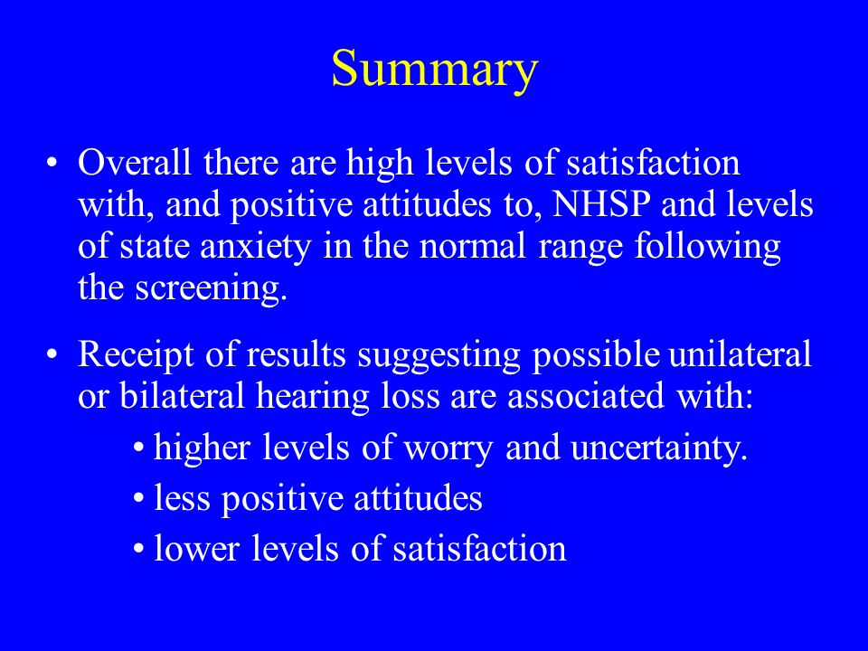Summary Overall there are high levels of satisfaction with, and positive attitudes to, NHSP and levels of state anxiety in the normal range following the screening.