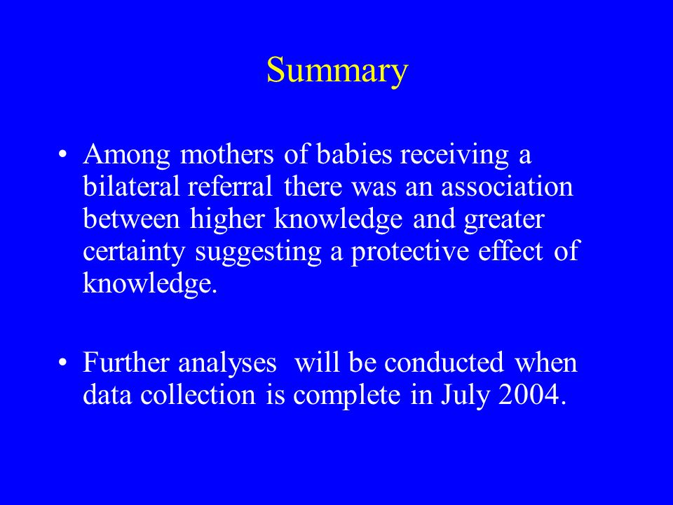Summary Among mothers of babies receiving a bilateral referral there was an association between higher knowledge and greater certainty suggesting a protective effect of knowledge.