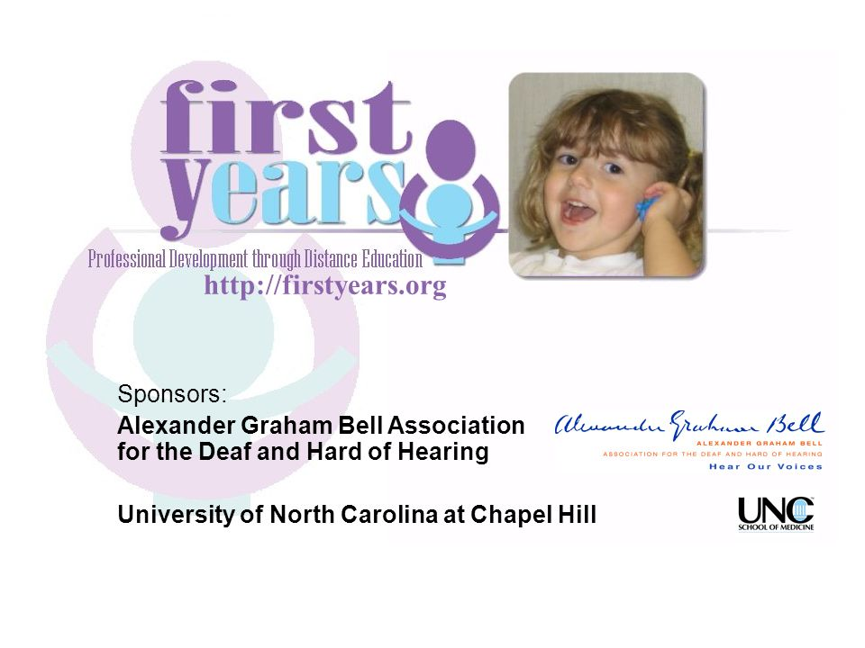 http://firstyears.org Sponsors: Alexander Graham Bell Association for the Deaf and Hard of Hearing University of North Carolina at Chapel Hill