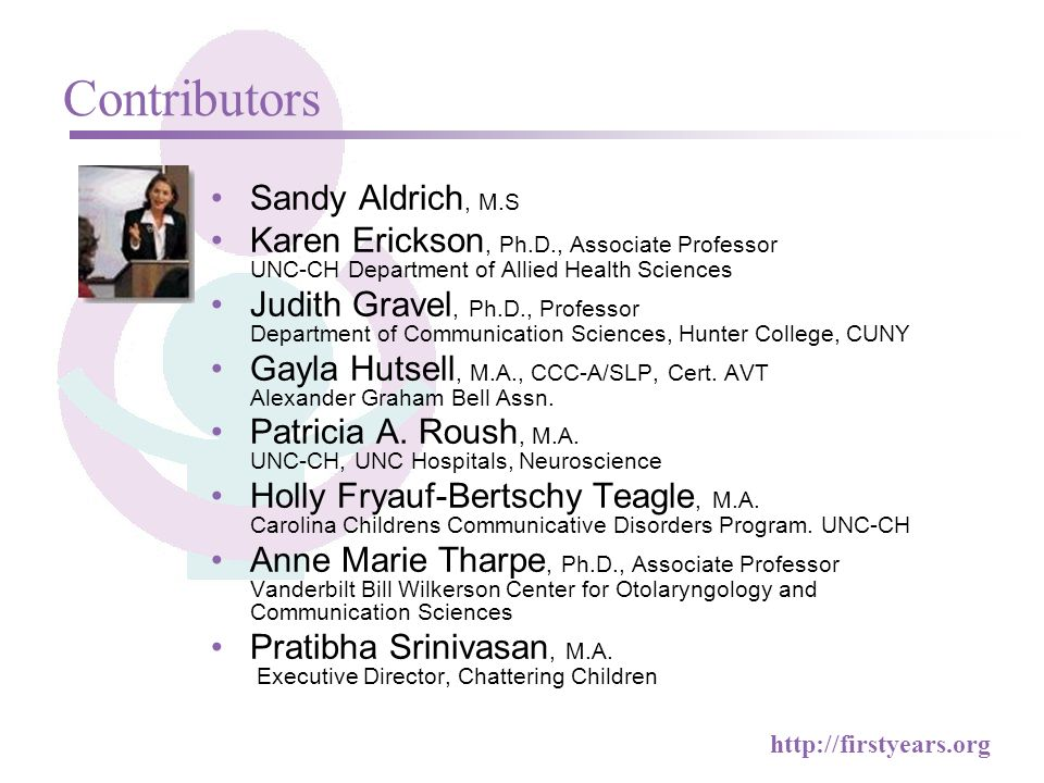 http://firstyears.org Contributors Sandy Aldrich, M.S Karen Erickson, Ph.D., Associate Professor UNC-CH Department of Allied Health Sciences Judith Gravel, Ph.D., Professor Department of Communication Sciences, Hunter College, CUNY Gayla Hutsell, M.A., CCC-A/SLP, Cert.