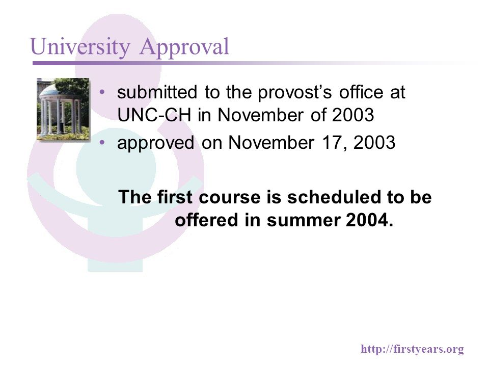 http://firstyears.org University Approval submitted to the provosts office at UNC-CH in November of 2003 approved on November 17, 2003 The first course is scheduled to be offered in summer 2004.