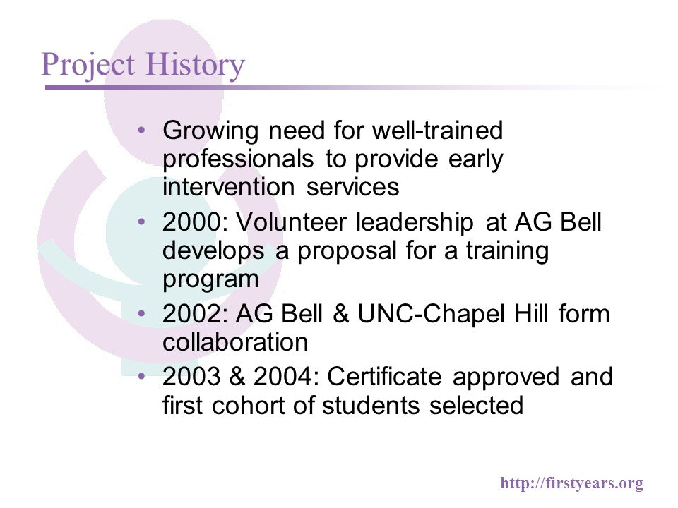 http://firstyears.org Growing need for well-trained professionals to provide early intervention services 2000: Volunteer leadership at AG Bell develops a proposal for a training program 2002: AG Bell & UNC-Chapel Hill form collaboration 2003 & 2004: Certificate approved and first cohort of students selected Project History
