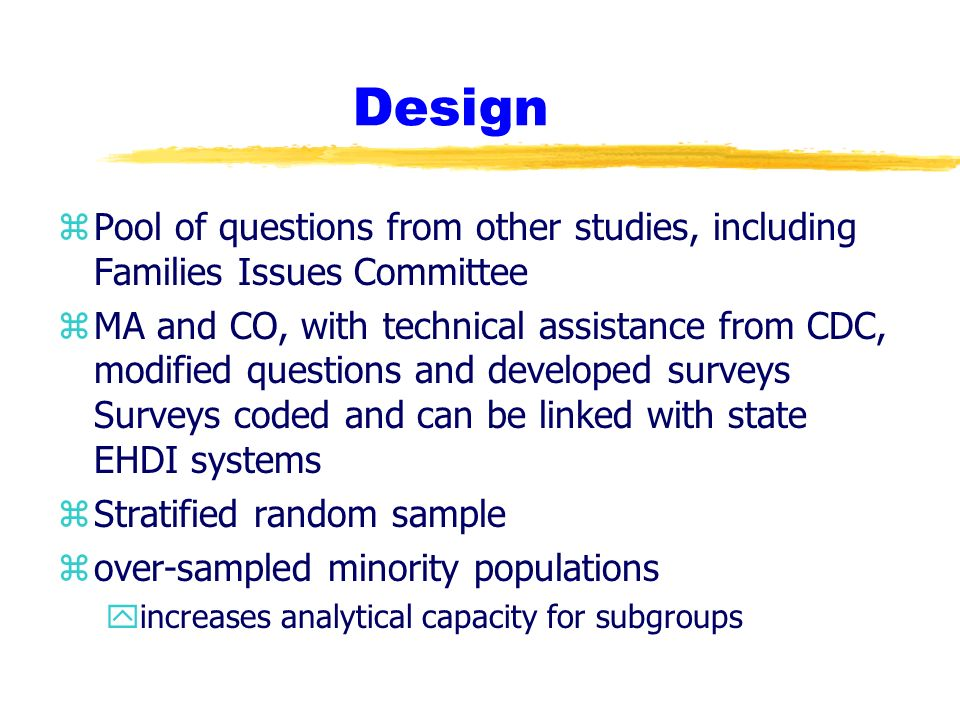Design zPool of questions from other studies, including Families Issues Committee zMA and CO, with technical assistance from CDC, modified questions and developed surveys Surveys coded and can be linked with state EHDI systems zStratified random sample zover-sampled minority populations yincreases analytical capacity for subgroups