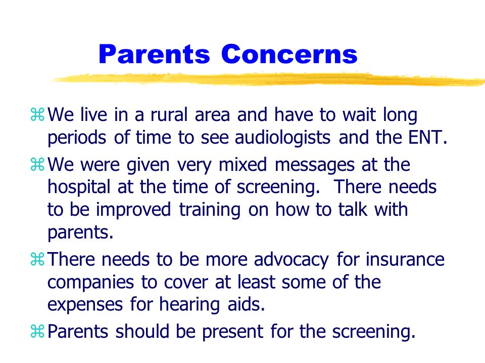 Parents Concerns zWe live in a rural area and have to wait long periods of time to see audiologists and the ENT.
