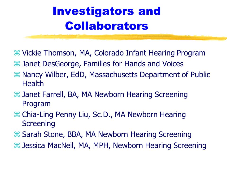 Investigators and Collaborators zVickie Thomson, MA, Colorado Infant Hearing Program zJanet DesGeorge, Families for Hands and Voices zNancy Wilber, EdD, Massachusetts Department of Public Health zJanet Farrell, BA, MA Newborn Hearing Screening Program zChia-Ling Penny Liu, Sc.D., MA Newborn Hearing Screening zSarah Stone, BBA, MA Newborn Hearing Screening zJessica MacNeil, MA, MPH, Newborn Hearing Screening