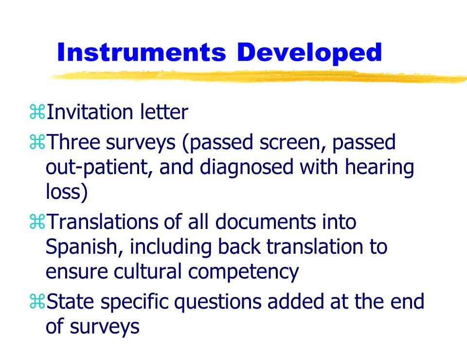 Instruments Developed zInvitation letter zThree surveys (passed screen, passed out-patient, and diagnosed with hearing loss) zTranslations of all documents into Spanish, including back translation to ensure cultural competency zState specific questions added at the end of surveys