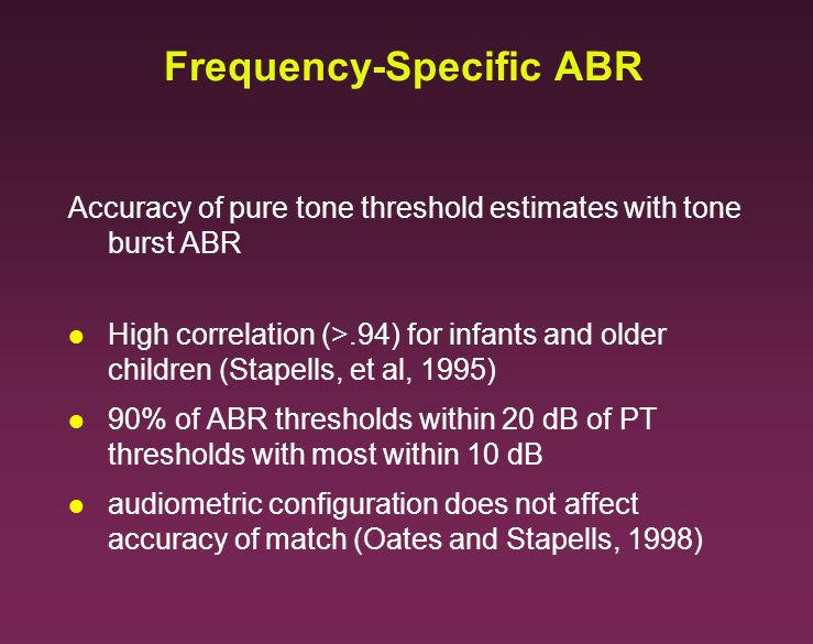 Frequency-Specific ABR Accuracy of pure tone threshold estimates with tone burst ABR l High correlation (>.94) for infants and older children (Stapell