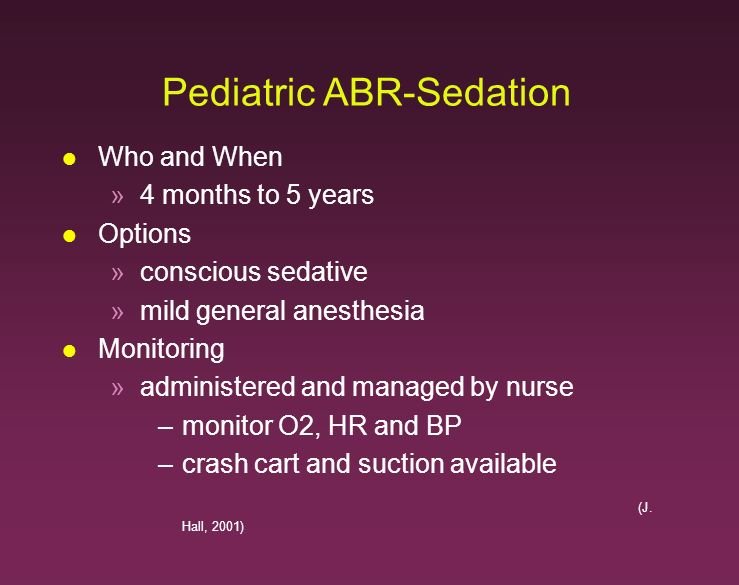Pediatric ABR-Sedation l Who and When »4 months to 5 years l Options »conscious sedative »mild general anesthesia l Monitoring »administered and manag
