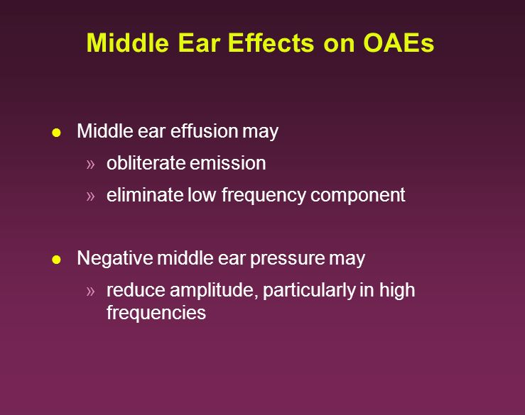 Middle Ear Effects on OAEs l Middle ear effusion may »obliterate emission »eliminate low frequency component l Negative middle ear pressure may »reduc