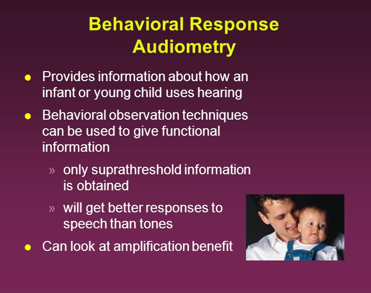 Behavioral Response Audiometry l Provides information about how an infant or young child uses hearing l Behavioral observation techniques can be used