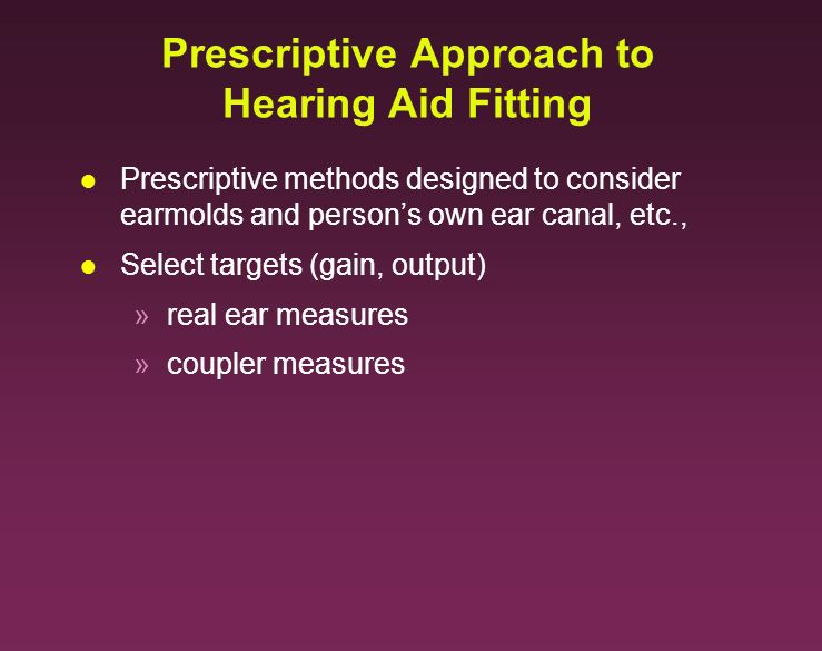 Prescriptive Approach to Hearing Aid Fitting l Prescriptive methods designed to consider earmolds and persons own ear canal, etc., l Select targets (g