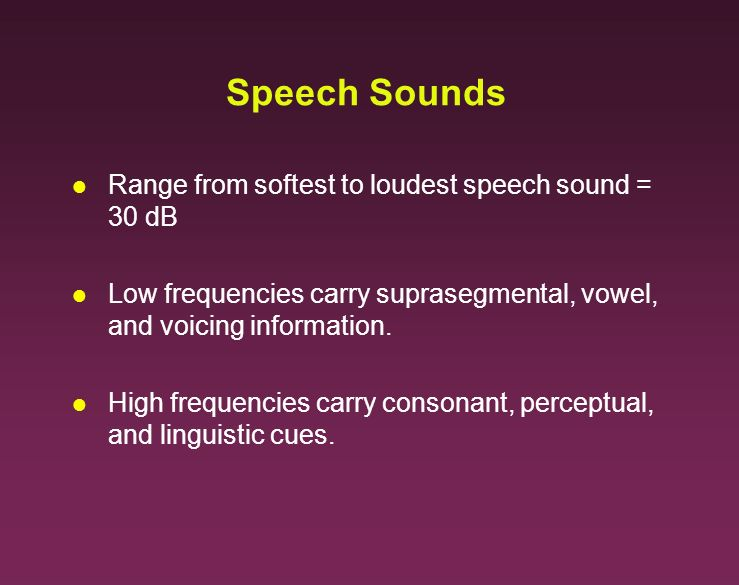 Speech Sounds l Range from softest to loudest speech sound = 30 dB l Low frequencies carry suprasegmental, vowel, and voicing information. l High freq