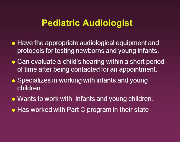 Pediatric Audiologist l Have the appropriate audiological equipment and protocols for testing newborns and young infants. l Can evaluate a childs hear