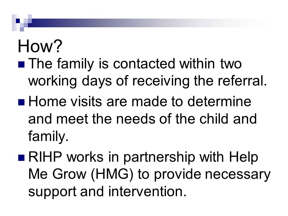 How? The family is contacted within two working days of receiving the referral. Home visits are made to determine and meet the needs of the child and