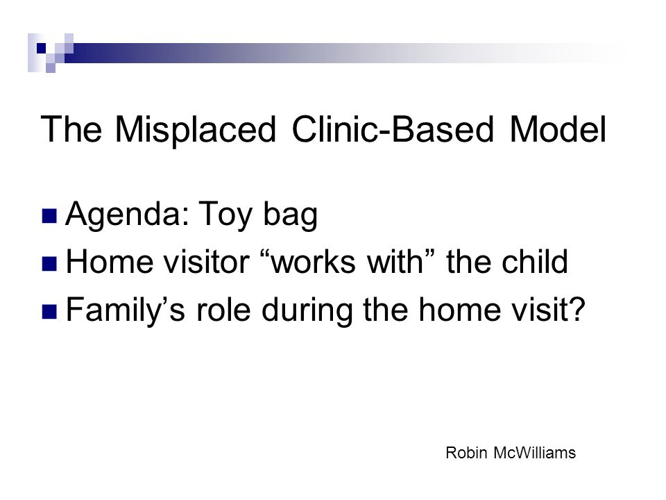 The Misplaced Clinic-Based Model Agenda: Toy bag Home visitor works with the child Familys role during the home visit? Robin McWilliams