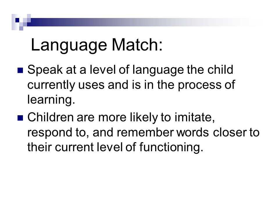 Language Match: Speak at a level of language the child currently uses and is in the process of learning. Children are more likely to imitate, respond