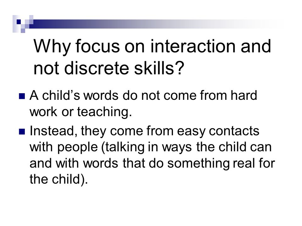 Why focus on interaction and not discrete skills? A childs words do not come from hard work or teaching. Instead, they come from easy contacts with pe