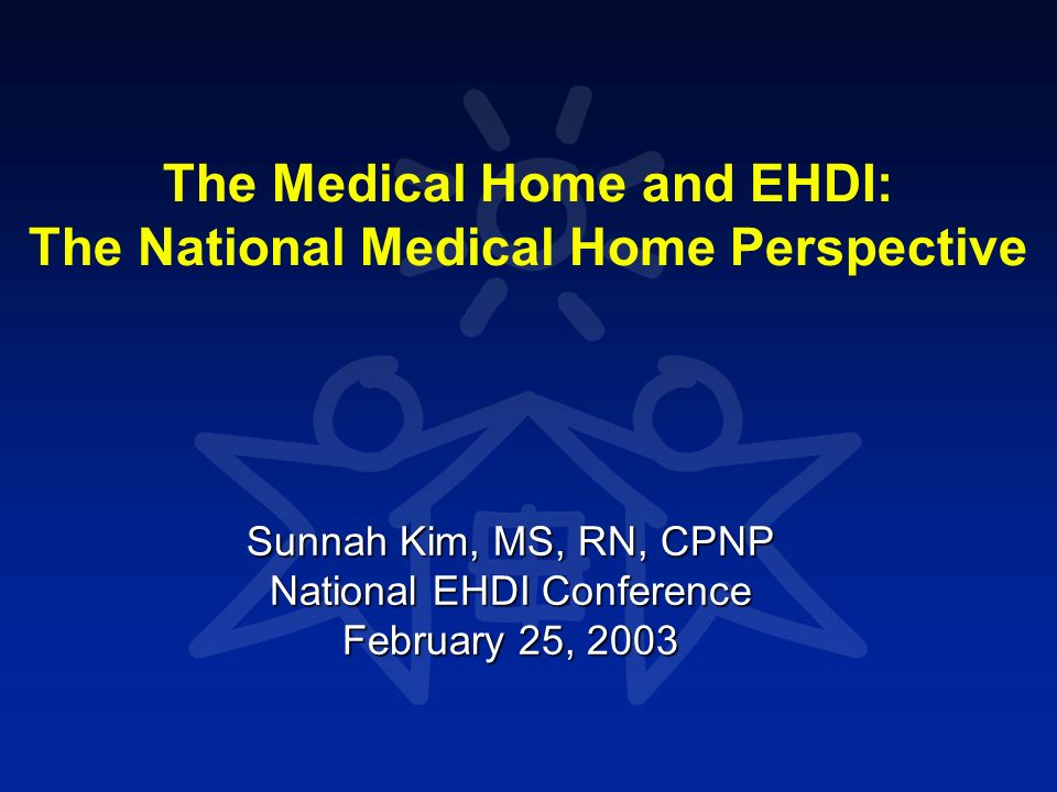 The Medical Home and EHDI: The National Medical Home Perspective Sunnah Kim, MS, RN, CPNP National EHDI Conference February 25, 2003