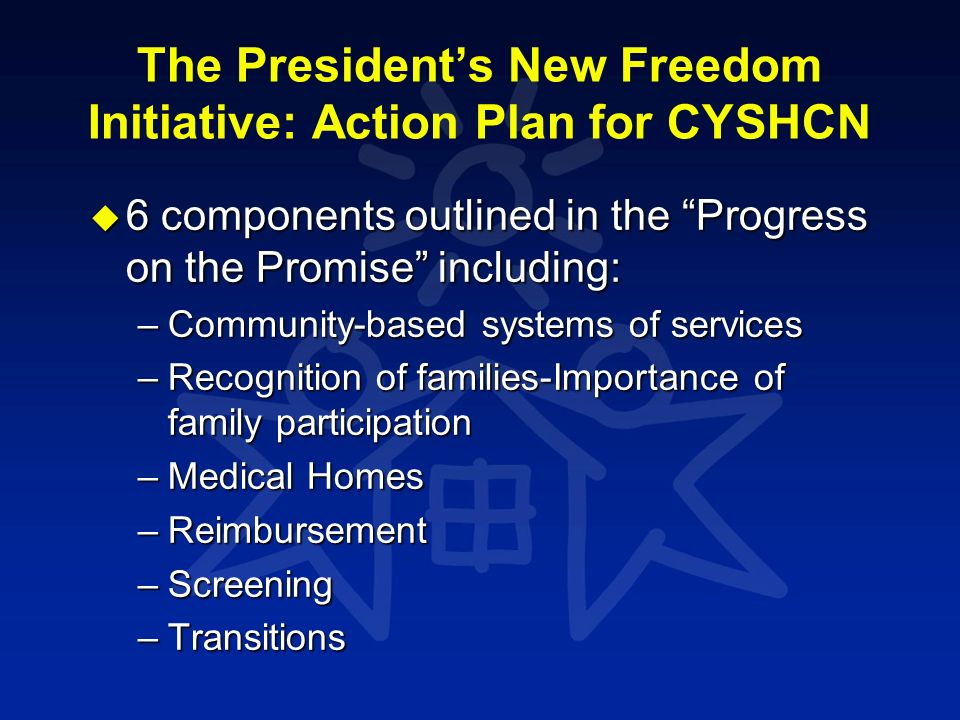 The Presidents New Freedom Initiative: Action Plan for CYSHCN u 6 components outlined in the Progress on the Promise including: –Community-based syste