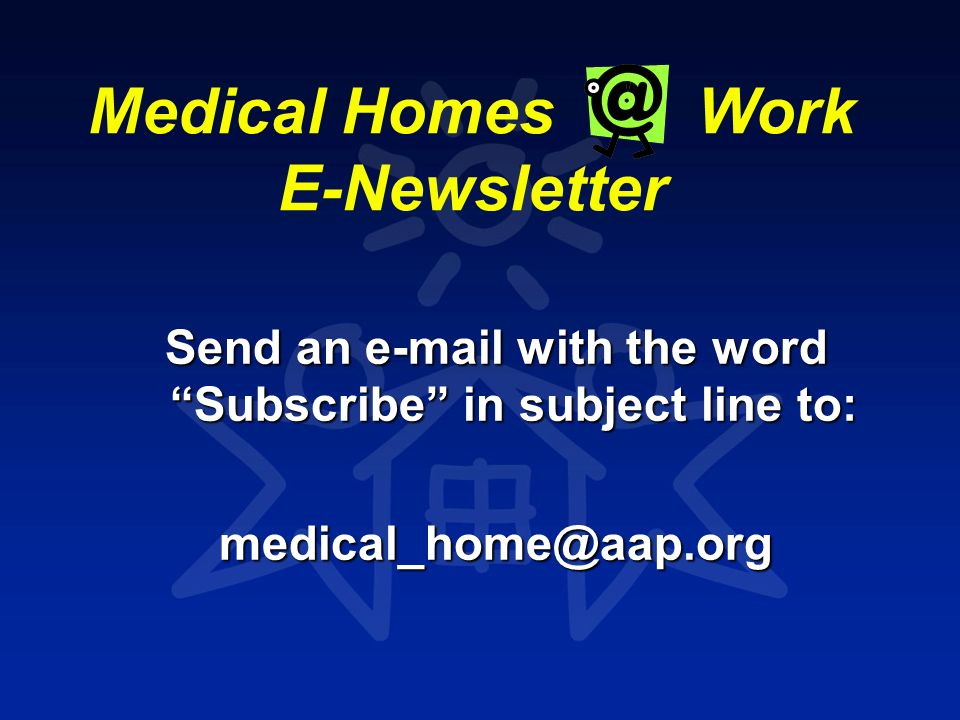 Medical Homes Work E-Newsletter Send an e-mail with the word Subscribe in subject line to: medical_home@aap.org