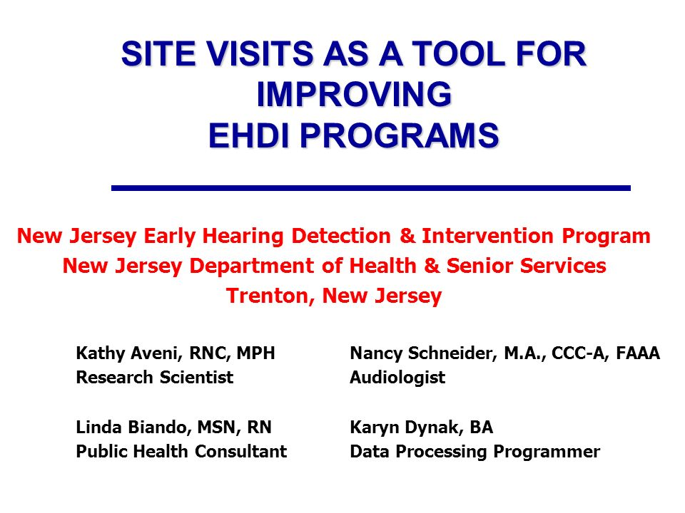 SITE VISITS AS A TOOL FOR IMPROVING EHDI PROGRAMS New Jersey Early Hearing Detection & Intervention Program New Jersey Department of Health & Senior Services Trenton, New Jersey Kathy Aveni, RNC, MPHNancy Schneider, M.A., CCC-A, FAAA Research ScientistAudiologist Linda Biando, MSN, RNKaryn Dynak, BA Public Health ConsultantData Processing Programmer