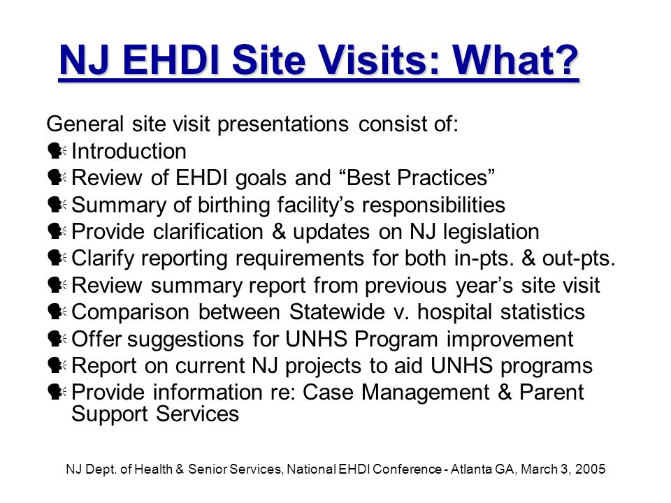 NJ Dept. of Health & Senior Services, National EHDI Conference - Atlanta GA, March 3, 2005 NJ EHDI Site Visits: What? General site visit presentations